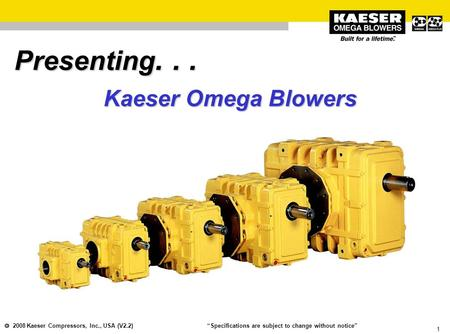 "1  2008 Kaeser Compressors, Inc., USA (V2.2) ""Specifications are subject to change without notice"" Presenting... Kaeser Omega Blowers."