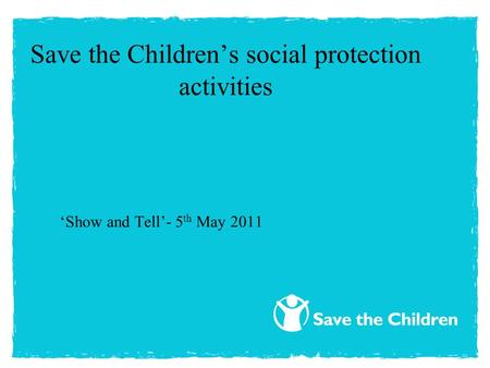 Save the Children's social protection activities ' Show and Tell'- 5 th May 2011.