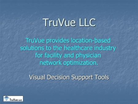 TruVue LLC Visual Decision Support Tools TruVue provides location-based solutions to the healthcare industry for facility and physician network optimization.