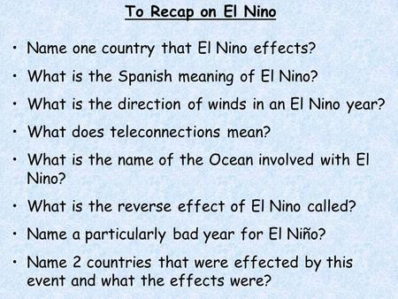 To Recap on El Nino Name one country that El Nino effects? What is the Spanish meaning of El Nino? What is the direction of winds in an El Nino year? What.