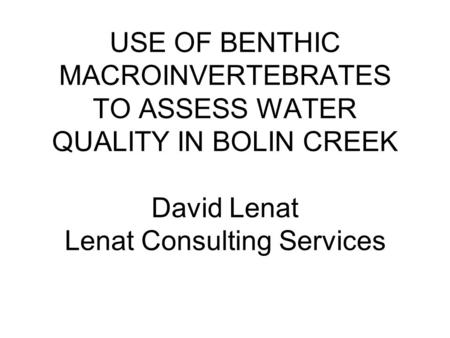 USE OF BENTHIC MACROINVERTEBRATES TO ASSESS WATER QUALITY IN BOLIN CREEK David Lenat Lenat Consulting Services.