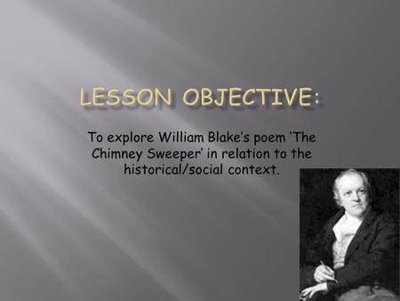 To explore William Blake's poem 'The Chimney Sweeper' in relation to the historical/social context.