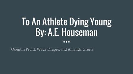To An Athlete Dying Young By: A.E. Houseman Quentin Pruitt, Wade Draper, and Amanda Green.