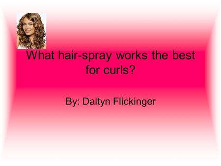 What hair-spray works the best for curls? By: Daltyn Flickinger.