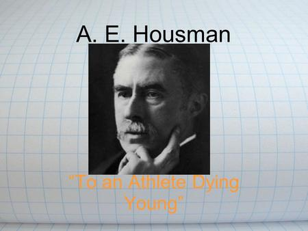 "A. E. Housman ""To an Athlete Dying Young"". English poet and scholar He left Oxford without a degree because he had failed his final examinations. 1892."