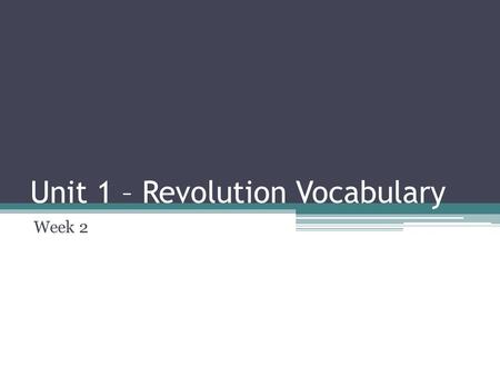 Unit 1 – Revolution Vocabulary Week 2. Objective Today students will identify, state, and use vocabulary needed to gather meaning from this unit.