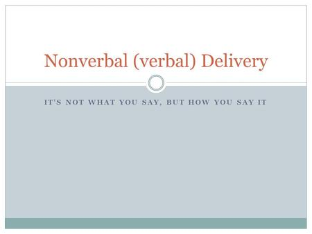 IT'S NOT WHAT YOU SAY, BUT HOW YOU SAY IT Nonverbal (verbal) Delivery.