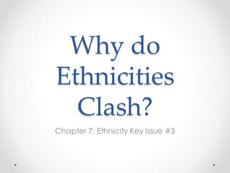 Why do Ethnicities Clash? Chapter 7: Ethnicity Key Issue #3.