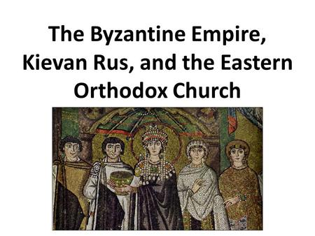 The Byzantine Empire, Kievan Rus, and the Eastern Orthodox Church.