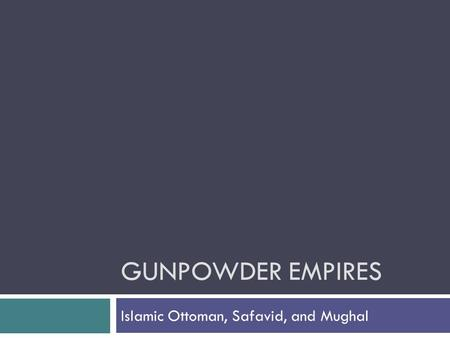 gunpowder empires comparison Comparison to ottoman: difference the mughal empire was more successful than the ottoman empire, because of its consolidated rule, its hierarchy of power.