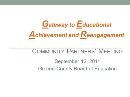 C OMMUNITY P ARTNERS ' M EETING September 12, 2011 Greene County Board of Education G ateway to E ducational A chievement and R eengagement.