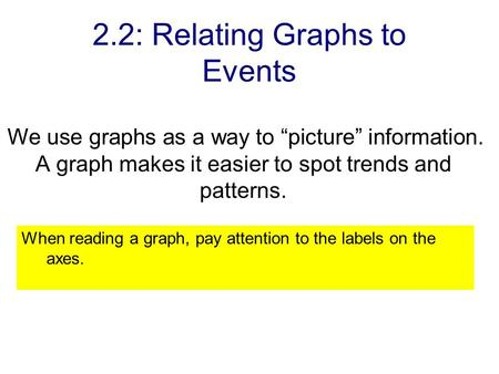 "2.2: Relating Graphs to Events We use graphs as a way to ""picture"" information. A graph makes it easier to spot trends and patterns. When reading a graph,"