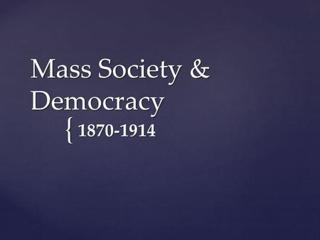 { Mass Society & Democracy 1870-1914.  Wages up, goods cost low = consume more  Assembly line developed by Henry Ford = efficient manufacturing and.