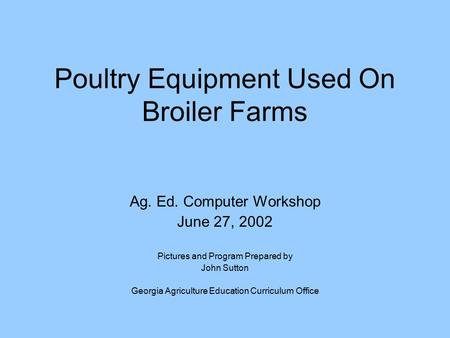 Poultry Equipment Used On Broiler Farms Ag. Ed. Computer Workshop June 27, 2002 Pictures and Program Prepared by John Sutton Georgia Agriculture Education.