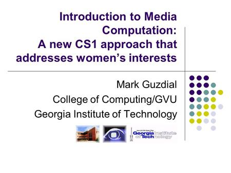 Introduction to Media Computation: A new CS1 approach that addresses women's interests Mark Guzdial College of Computing/GVU Georgia Institute of Technology.