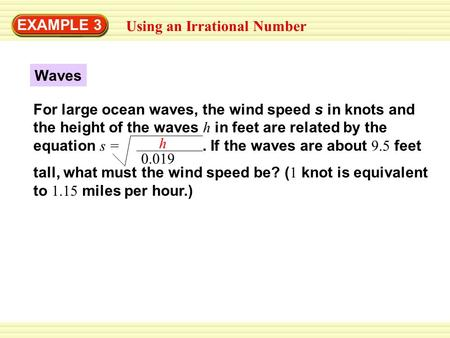 EXAMPLE 3 Using an Irrational Number Waves For large ocean waves, the wind speed s in knots and the height of the waves h in feet are related by the equation.