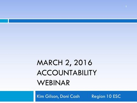 MARCH 2, 2016 ACCOUNTABILITY WEBINAR Kim Gilson, Doni CashRegion 10 ESC 1.