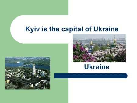 Kyiv is the capital of Ukraine Ukraine. AIM lesson Today we shall continue to speak about the capital of Ukraine Kyiv. You will learn new information.