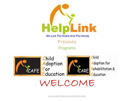 Presents Programs WELCOME CHILD ADOPTION FOR EDUCATION (CAFE) We Link The Noble And The Needy.