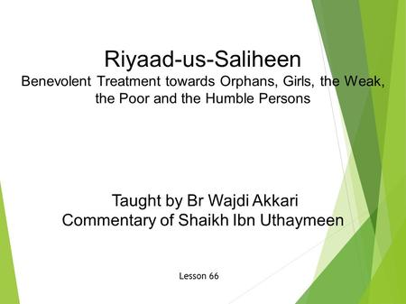 Riyaad-us-Saliheen Benevolent Treatment towards Orphans, Girls, the Weak, the Poor and the Humble Persons Taught by Br Wajdi Akkari Commentary of Shaikh.