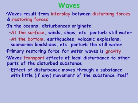 Waves Waves result from interplay between disturbing forces & restoring forces In the oceans, disturbances originate –At the surface, winds, ships, etc.