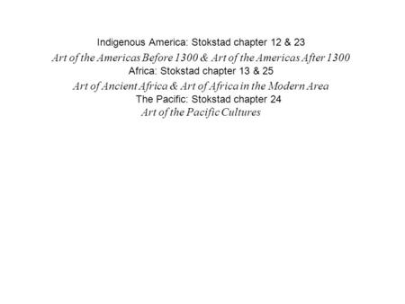 Indigenous America: Stokstad chapter 12 & 23 Art of the Americas Before 1300 & Art of the Americas After 1300 Africa: Stokstad chapter 13 & 25 Art of Ancient.