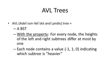 AVL Trees AVL (Adel`son-Vel`skii and Landis) tree = – A BST – With the property: For every node, the heights of the left and right subtrees differ at most.