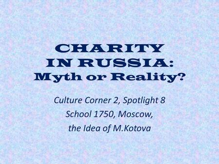 CHARITY IN RUSSIA: Myth or Reality? Culture Corner 2, Spotlight 8 School 1750, Moscow, the Idea of M.Kotova.