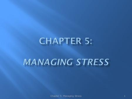 1Chapter 5: Managing Stress.  Environmental and psychological sources of stress may include frustrations, conflicts, pressures, and change  Learning.