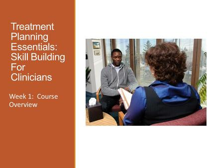 Treatment Planning Essentials: Skill Building For Clinicians Week 1: Course Overview.