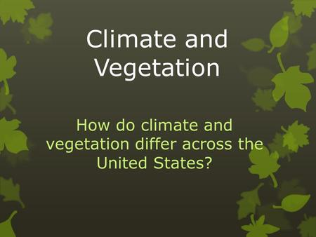 Climate and Vegetation How do climate and vegetation differ across the United States?