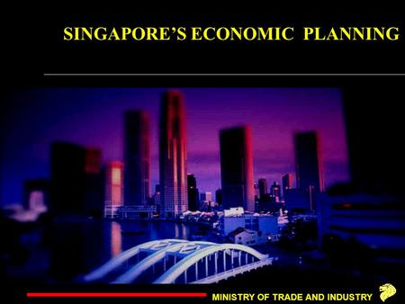 MINISTRY OF TRADE AND INDUSTRY SINGAPORE'S ECONOMIC PLANNING.