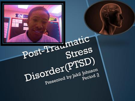 Post-Traumatic Stress Disorder(PTSD) Presented by Jakil Johnson Period 3.