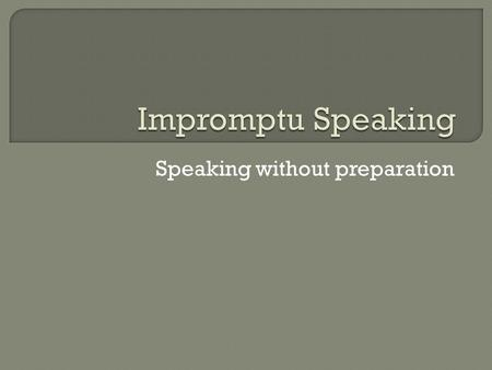 "Speaking without preparation. ""It usually takes me more than three weeks to prepare a good impromptu speech"" -Mark Twain."