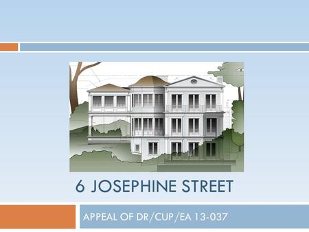 6 JOSEPHINE STREET APPEAL OF DR/CUP/EA 13-037. Project Site: Land Use Designation High Density Residential R-3 Zoning District Multiple-Family.