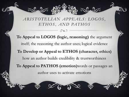 ARISTOTELIAN APPEALS: LOGOS, ETHOS, AND PATHOS To Appeal to LOGOS (logic, reasoning) the argument itself; the reasoning the author uses; logical evidence.