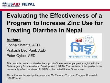 Evaluating the Effectiveness of a Program to Increase Zinc Use for Treating Diarrhea in Nepal Authors Lonna Shafritz, AED Prakash Dev Pant, AED Peter Oyloe,