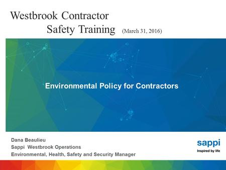 Westbrook Contractor Safety Training (March 31, 2016) Dana Beaulieu Sappi Westbrook Operations Environmental, Health, Safety and Security Manager Environmental.