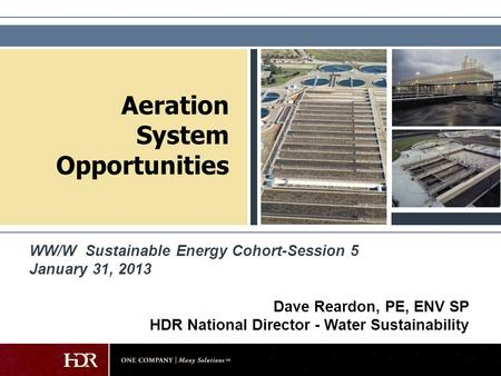 Aeration System Opportunities Dave Reardon, PE, ENV SP HDR National Director - Water Sustainability WW/W Sustainable Energy Cohort-Session 5 January 31,