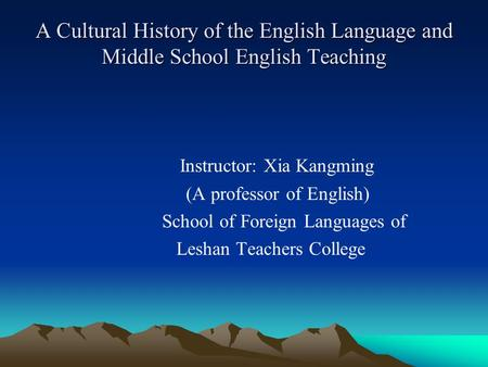 A Cultural History of the English Language and Middle School English Teaching Instructor: Xia Kangming (A professor of English) School of Foreign Languages.