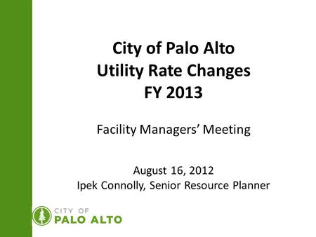 City of Palo Alto Utility Rate Changes FY 2013 Facility Managers' Meeting August 16, 2012 Ipek Connolly, Senior Resource Planner.