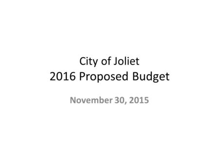 City of Joliet 2016 Proposed Budget November 30, 2015.
