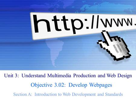 Unit 3: Understand Multimedia Production and Web Design Objective 3.02: Develop Webpages Section A: Introduction to Web Development and Standards.