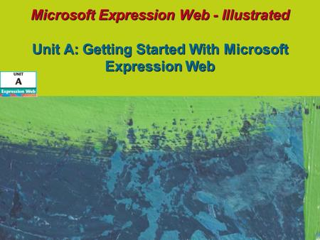 Microsoft Expression Web - Illustrated Unit A: Getting Started With Microsoft Expression Web.