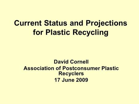Current Status and Projections for Plastic Recycling David Cornell Association of Postconsumer Plastic Recyclers 17 June 2009.