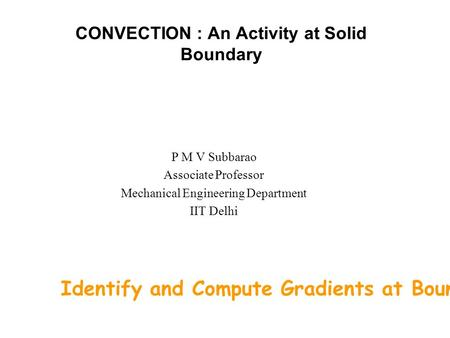 CONVECTION : An Activity at Solid Boundary P M V Subbarao Associate Professor Mechanical Engineering Department IIT Delhi Identify and Compute Gradients.