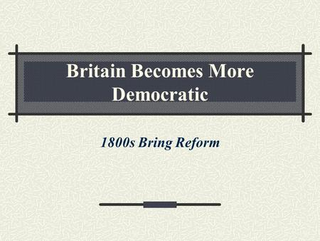 Britain Becomes More Democratic 1800s Bring Reform.