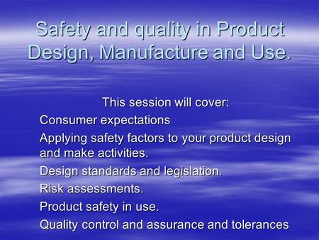 Safety and quality in Product Design, Manufacture and Use. This session will cover: Consumer expectations Applying safety factors to your product design.