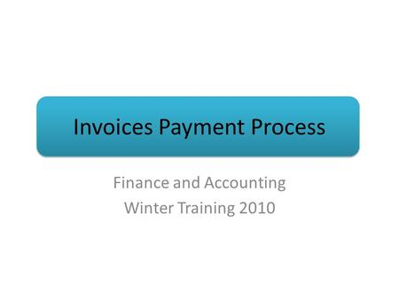 Invoices Payment Process Finance and Accounting Winter Training 2010.