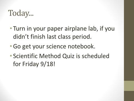 Today... Turn in your paper airplane lab, if you didn't finish last class period. Go get your science notebook. Scientific Method Quiz is scheduled for.